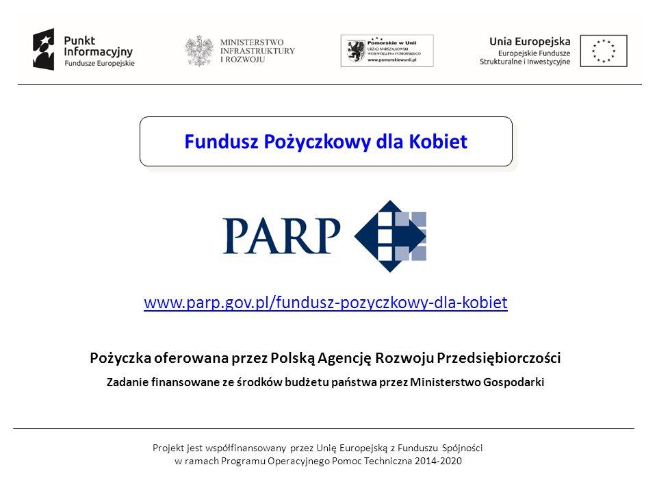 Projekt jest współfinansowany przez Unię Europejską z Funduszu Spójności w ramach Programu Operacyjnego Pomoc Techniczna 2014-2020 Fundusz Pożyczkowy dla Kobiet Pożyczka oferowana przez Polską Agencję Rozwoju Przedsiębiorczości Zadanie finansowane ze środków budżetu państwa przez Ministerstwo Gospodarki www.parp.gov.pl/fundusz-pozyczkowy-dla-kobiet