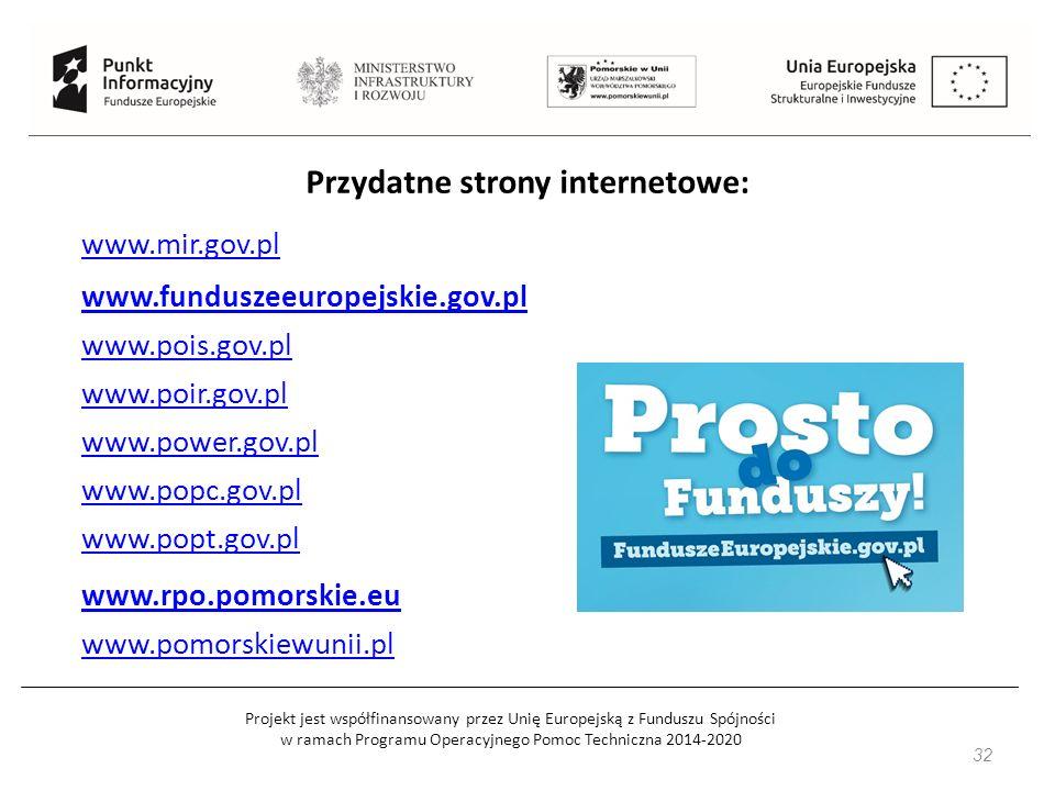 Projekt jest współfinansowany przez Unię Europejską z Funduszu Spójności w ramach Programu Operacyjnego Pomoc Techniczna 2014-2020 32 Przydatne strony internetowe: www.mir.gov.pl www.funduszeeuropejskie.gov.pl www.pois.gov.pl www.poir.gov.pl www.power.gov.pl www.popc.gov.pl www.popt.gov.pl www.rpo.pomorskie.eu www.pomorskiewunii.pl