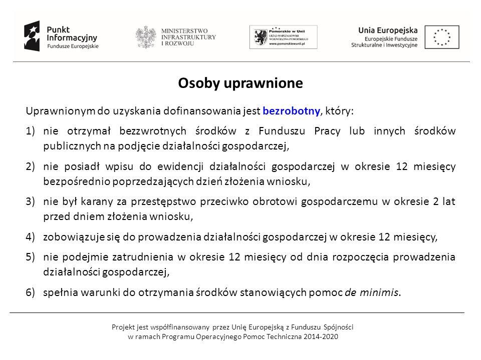Projekt jest współfinansowany przez Unię Europejską z Funduszu Spójności w ramach Programu Operacyjnego Pomoc Techniczna 2014-2020 Osoby uprawnione Uprawnionym do uzyskania dofinansowania jest bezrobotny, który: 1)nie otrzymał bezzwrotnych środków z Funduszu Pracy lub innych środków publicznych na podjęcie działalności gospodarczej, 2)nie posiadł wpisu do ewidencji działalności gospodarczej w okresie 12 miesięcy bezpośrednio poprzedzających dzień złożenia wniosku, 3)nie był karany za przestępstwo przeciwko obrotowi gospodarczemu w okresie 2 lat przed dniem złożenia wniosku, 4)zobowiązuje się do prowadzenia działalności gospodarczej w okresie 12 miesięcy, 5)nie podejmie zatrudnienia w okresie 12 miesięcy od dnia rozpoczęcia prowadzenia działalności gospodarczej, 6)spełnia warunki do otrzymania środków stanowiących pomoc de minimis.