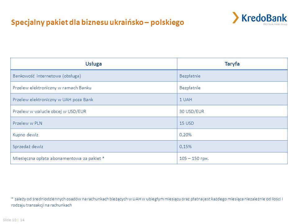 Slide 10 | 14 Specjalny pakiet dla biznesu ukraińsko – polskiego UsługaTaryfa Bankowość internetowa (obsługa)Bezpłatnie Przelew elektroniczny w ramach BankuBezpłatnie Przelew elektroniczny w UAH poza Bank1 UAH Przelew w walucie obcej w USD/EUR30 USD/EUR Przelew w PLN15 USD Kupno dewiz0,20% Sprzedaż dewiz0,15% Miesięczna opłata abonamentowa za pakiet *105 – 150 грн.