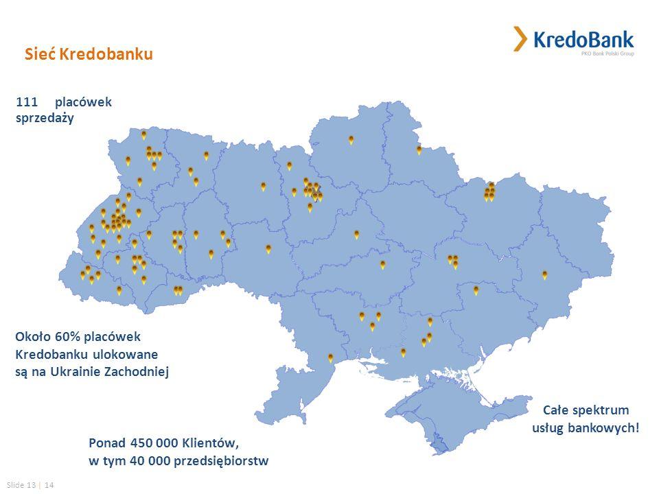 Slide 13 | 14 Sieć Kredobanku 111 placówek sprzedaży Około 60% placówek Kredobanku ulokowane są na Ukrainie Zachodniej Ponad 450 000 Klientów, w tym 40 000 przedsiębiorstw Całe spektrum usług bankowych!