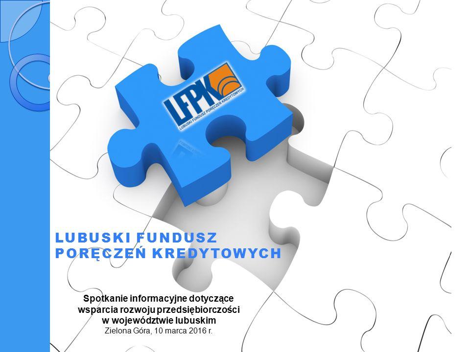 LUBUSKI FUNDUSZ PORĘCZEŃ KREDYTOWYCH Spotkanie informacyjne dotyczące wsparcia rozwoju przedsiębiorczości w województwie lubuskim Zielona Góra, 10 marca 2016 r.