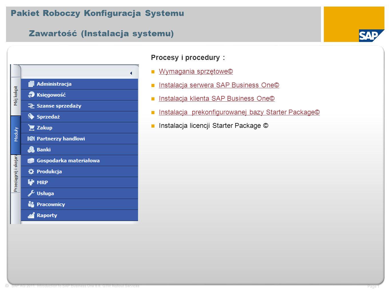  SAP AG 2011, Introduction to SAP Business One 8.8, GTM Rollout Services Page 1 Pakiet Roboczy Konfiguracja Systemu Zawartość (Instalacja systemu) Procesy i procedury : Wymagania sprzętowe© Wymagania sprzętowe© Instalacja serwera SAP Business One© Instalacja serwera SAP Business One© Instalacja klienta SAP Business One© Instalacja klienta SAP Business One© Instalacja prekonfigurowanej bazy Starter Package© Instalacja prekonfigurowanej bazy Starter Package© Instalacja licencji Starter Package ©