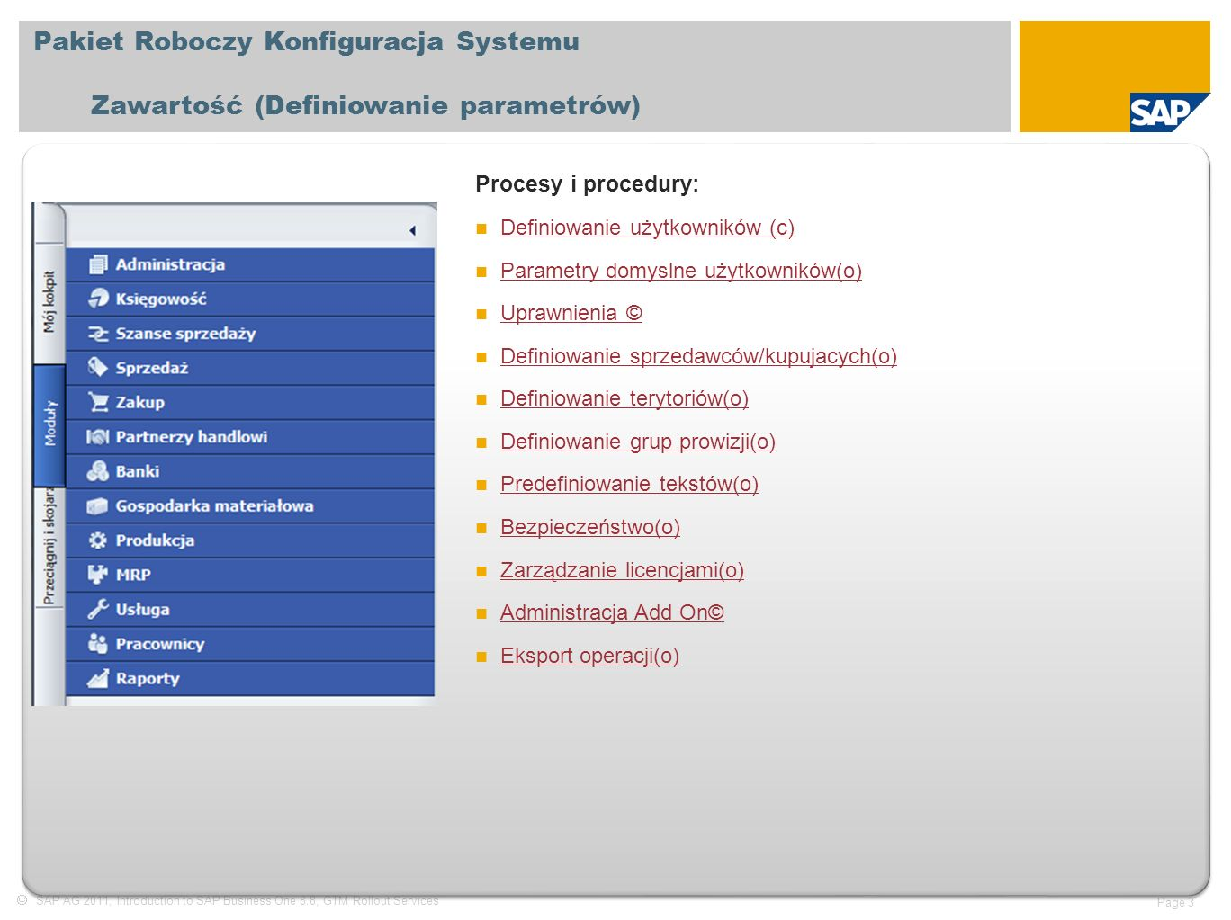  SAP AG 2011, Introduction to SAP Business One 8.8, GTM Rollout Services Page 3 Pakiet Roboczy Konfiguracja Systemu Zawartość (Definiowanie parametrów) Procesy i procedury: Definiowanie użytkowników (c) Definiowanie użytkowników (c) Parametry domyslne użytkowników(o) Parametry domyslne użytkowników(o) Uprawnienia © Uprawnienia © Definiowanie sprzedawców/kupujacych(o) Definiowanie sprzedawców/kupujacych(o) Definiowanie terytoriów(o) Definiowanie terytoriów(o) Definiowanie grup prowizji(o) Definiowanie grup prowizji(o) Predefiniowanie tekstów(o) Predefiniowanie tekstów(o) Bezpieczeństwo(o) Bezpieczeństwo(o) Zarządzanie licencjami(o) Zarządzanie licencjami(o) Administracja Add On© Administracja Add On© Eksport operacji(o) Eksport operacji(o)