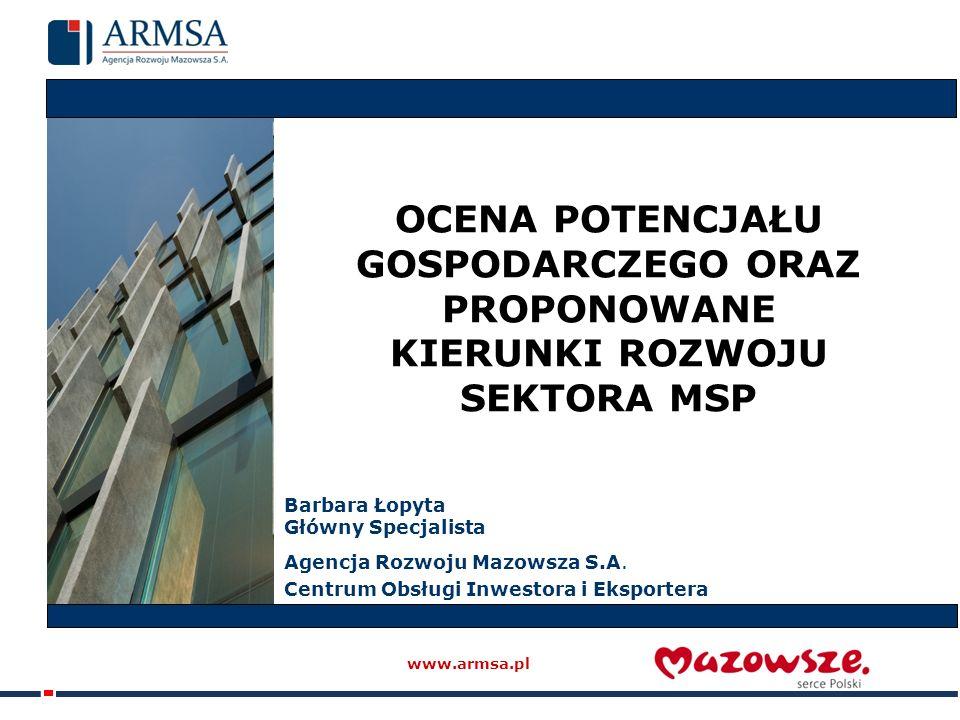 OCENA POTENCJAŁU GOSPODARCZEGO ORAZ PROPONOWANE KIERUNKI ROZWOJU SEKTORA MSP www.armsa.pl Barbara Łopyta Główny Specjalista Agencja Rozwoju Mazowsza S.A.