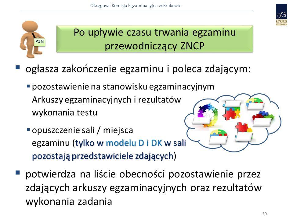 Okręgowa Komisja Egzaminacyjna w Krakowie  ogłasza zakończenie egzaminu i poleca zdającym:  pozostawienie na stanowisku egzaminacyjnym Arkuszy egzaminacyjnych i rezultatów wykonania testu tylkow modelu D i DK w sali pozostają przedstawiciele zdających  opuszczenie sali / miejsca egzaminu (tylko w modelu D i DK w sali pozostają przedstawiciele zdających)  potwierdza na liście obecności pozostawienie przez zdających arkuszy egzaminacyjnych oraz rezultatów wykonania zadania Po upływie czasu trwania egzaminu przewodniczący ZNCP 39 PZN