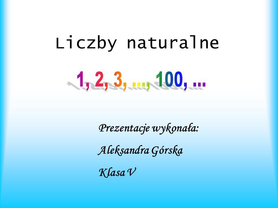 Liczby naturalne Prezentacje wykonała: Aleksandra Górska Klasa V