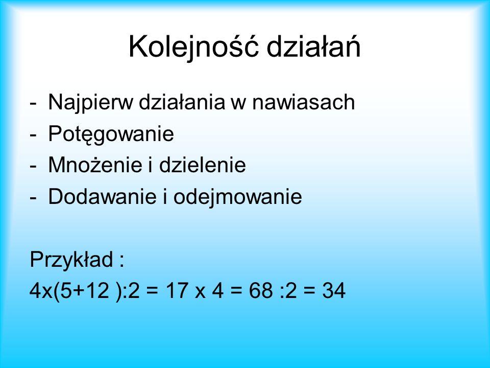 Kolejność działań -Najpierw działania w nawiasach -Potęgowanie -Mnożenie i dzielenie -Dodawanie i odejmowanie Przykład : 4x(5+12 ):2 = 17 x 4 = 68 :2 = 34