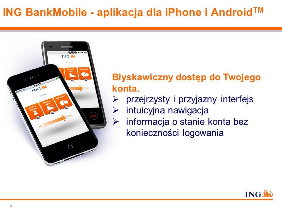 Do not put content on the brand signature area Orange RGB= 255.102.000 Light blue RGB= 180.195.225 Dark blue RGB= 000.000.102 Grey RGB= 150.150.150 ING colour balance Guideline www.ing-presentations.intranet ING BankMobile - aplikacja dla iPhone i Android TM 3 Już dziś dzięki aplikacji ING BankMobile możesz:  realizować przelewy na dowolne rachunki  doładować telefon  wykonać przelew z historii rachunku  spłacić zadłużenie karty kredytowej  założyć Otwarte Konto Oszczędnościowe