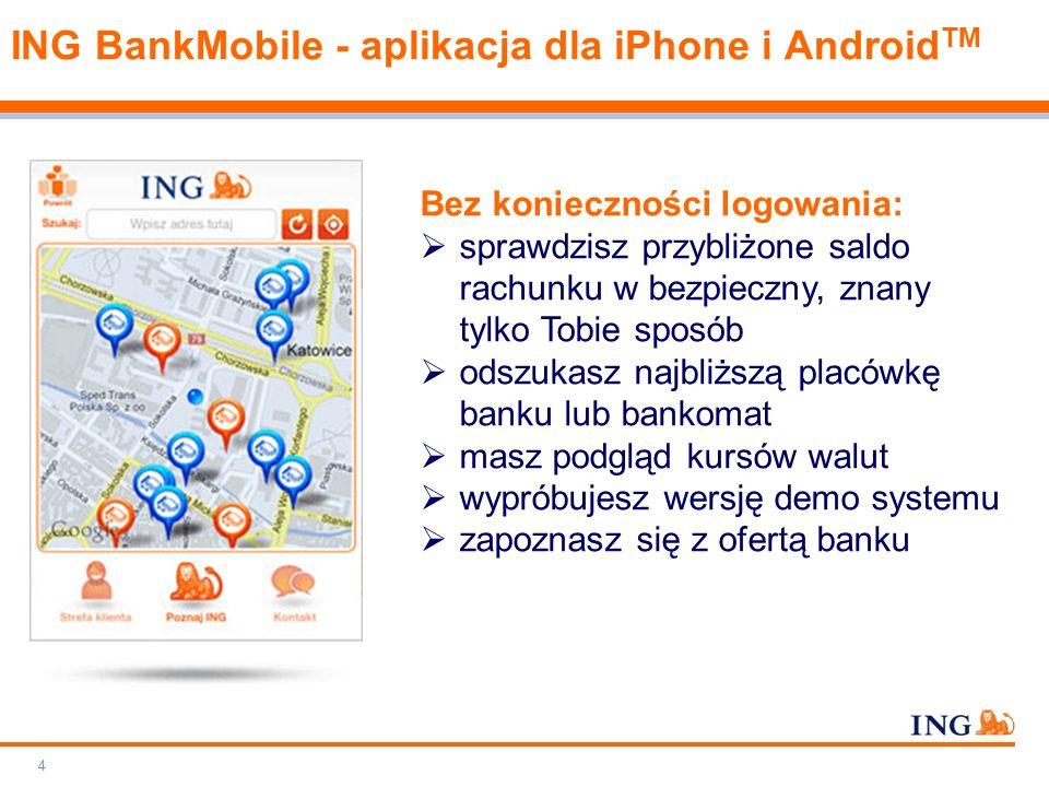 Do not put content on the brand signature area Orange RGB= 255.102.000 Light blue RGB= 180.195.225 Dark blue RGB= 000.000.102 Grey RGB= 150.150.150 ING colour balance Guideline www.ing-presentations.intranet ING BankMobile - aplikacja dla iPhone i Android TM 4 Bez konieczności logowania:  sprawdzisz przybliżone saldo rachunku w bezpieczny, znany tylko Tobie sposób  odszukasz najbliższą placówkę banku lub bankomat  masz podgląd kursów walut  wypróbujesz wersję demo systemu  zapoznasz się z ofertą banku