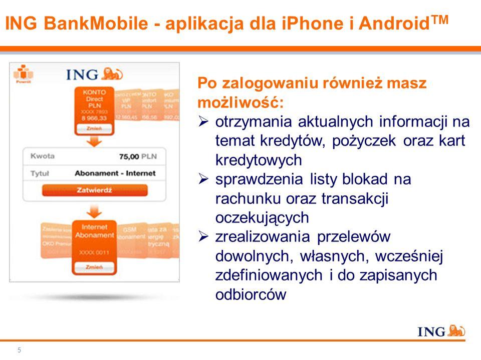 Do not put content on the brand signature area Orange RGB= 255.102.000 Light blue RGB= 180.195.225 Dark blue RGB= 000.000.102 Grey RGB= 150.150.150 ING colour balance Guideline www.ing-presentations.intranet 5 ING BankMobile - aplikacja dla iPhone i Android TM Po zalogowaniu również masz możliwość:  otrzymania aktualnych informacji na temat kredytów, pożyczek oraz kart kredytowych  sprawdzenia listy blokad na rachunku oraz transakcji oczekujących  zrealizowania przelewów dowolnych, własnych, wcześniej zdefiniowanych i do zapisanych odbiorców