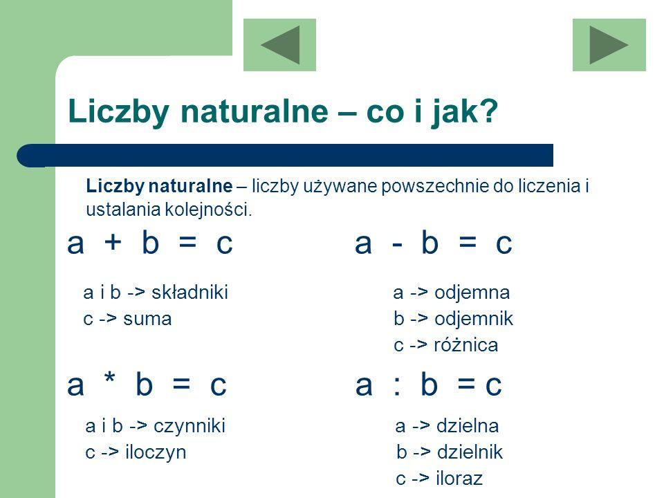Liczby naturalne – co i jak? Liczby naturalne – liczby używane powszechnie do liczenia i ustalania kolejności. a + b = c a - b = c a * b = c a : b = c