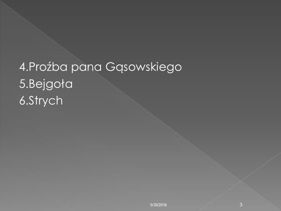 4.Proźba pana Gąsowskiego 5.Bejgoła 6.Strych 3