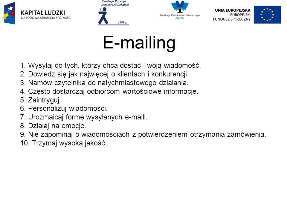 E-mailing 1. Wysyłaj do tych, którzy chcą dostać Twoją wiadomość. 2. Dowiedz się jak najwięcej o klientach i konkurencji. 3. Namów czytelnika do natyc