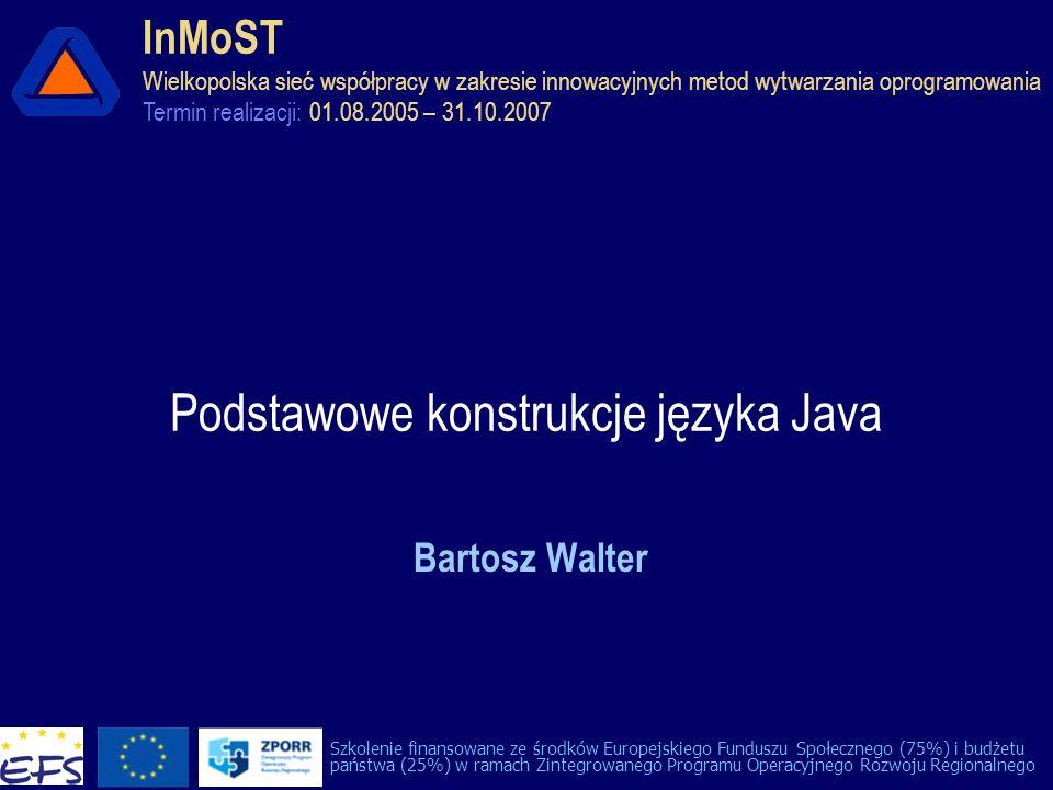 Podstawowe konstrukcje języka Java Bartosz Walter InMoST Wielkopolska sieć współpracy w zakresie innowacyjnych metod wytwarzania oprogramowania Termin realizacji: 01.08.2005 – 31.10.2007 Szkolenie finansowane ze środków Europejskiego Funduszu Społecznego (75%) i budżetu państwa (25%) w ramach Zintegrowanego Programu Operacyjnego Rozwoju Regionalnego