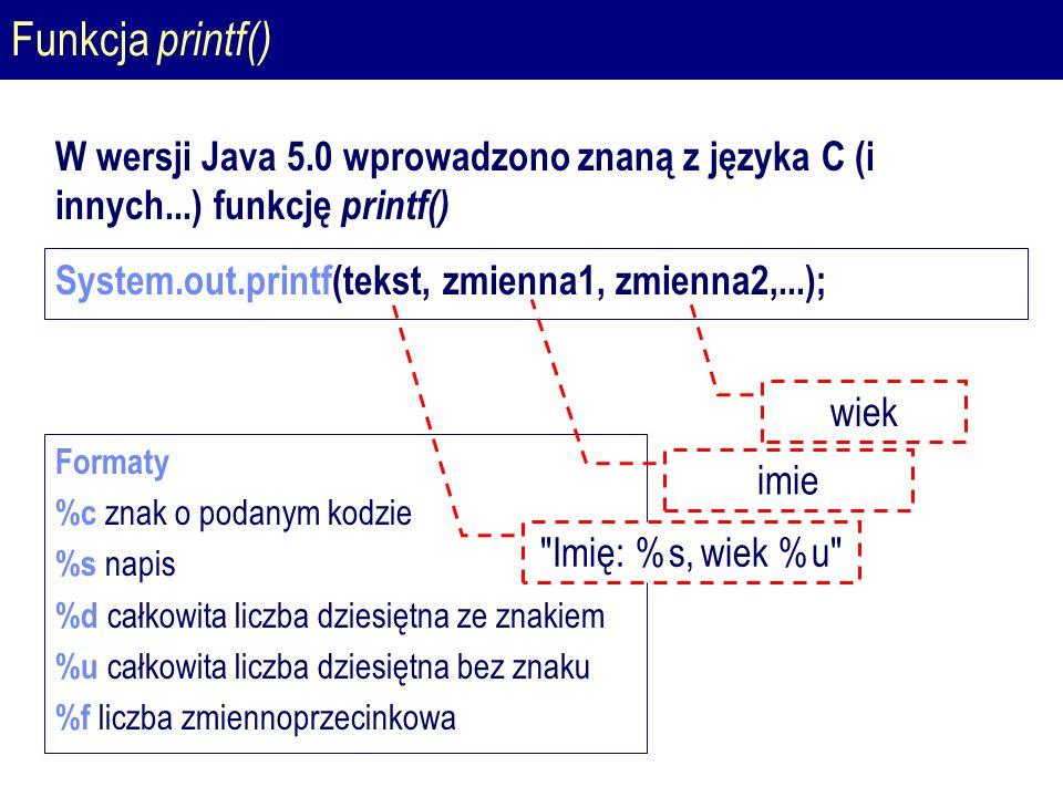 Funkcja printf() W wersji Java 5.0 wprowadzono znaną z języka C (i innych...) funkcję printf() System.out.printf(tekst, zmienna1, zmienna2,...); Formaty %c znak o podanym kodzie %s napis %d całkowita liczba dziesiętna ze znakiem %u całkowita liczba dziesiętna bez znaku %f liczba zmiennoprzecinkowa Imię: %s, wiek %u imie wiek