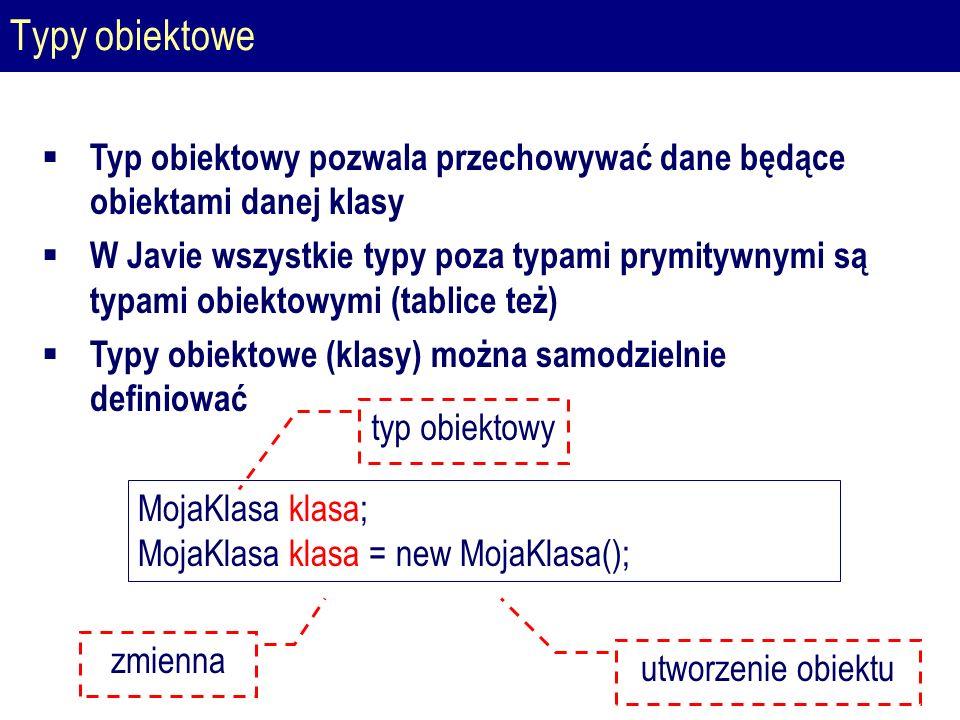 Typy obiektowe  Typ obiektowy pozwala przechowywać dane będące obiektami danej klasy  W Javie wszystkie typy poza typami prymitywnymi są typami obiektowymi (tablice też)  Typy obiektowe (klasy) można samodzielnie definiować MojaKlasa klasa; MojaKlasa klasa = new MojaKlasa(); typ obiektowy utworzenie obiektu zmienna
