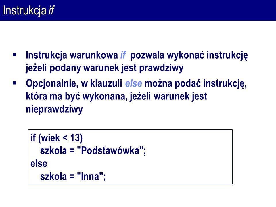 Instrukcja if  Instrukcja warunkowa if pozwala wykonać instrukcję jeżeli podany warunek jest prawdziwy  Opcjonalnie, w klauzuli else można podać instrukcję, która ma być wykonana, jeżeli warunek jest nieprawdziwy if (wiek < 13) szkola = Podstawówka ; else szkoła = Inna ;