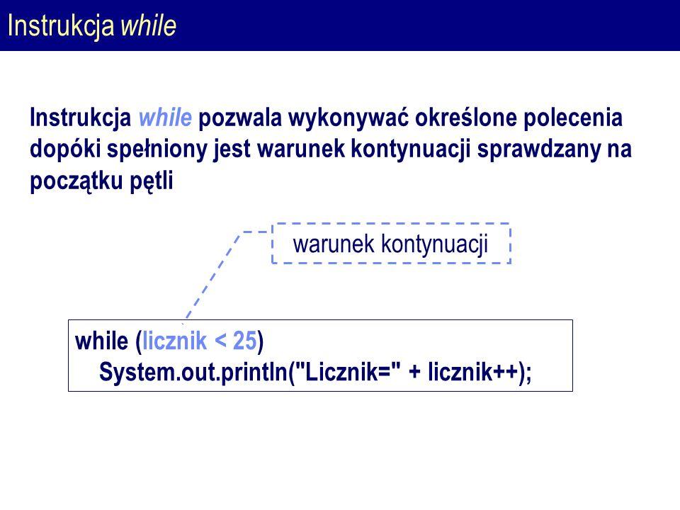 Instrukcja while Instrukcja while pozwala wykonywać określone polecenia dopóki spełniony jest warunek kontynuacji sprawdzany na początku pętli while (licznik < 25) System.out.println( Licznik= + licznik++); warunek kontynuacji