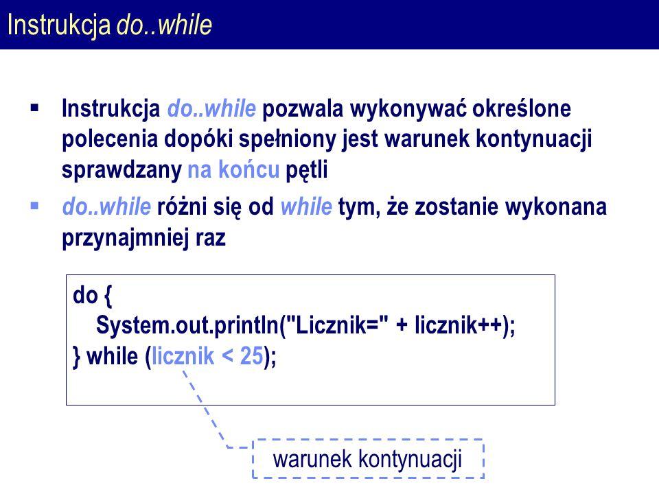 Instrukcja do..while  Instrukcja do..while pozwala wykonywać określone polecenia dopóki spełniony jest warunek kontynuacji sprawdzany na końcu pętli  do..while różni się od while tym, że zostanie wykonana przynajmniej raz do { System.out.println( Licznik= + licznik++); } while (licznik < 25); warunek kontynuacji