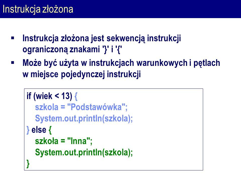 Instrukcja złożona  Instrukcja złożona jest sekwencją instrukcji ograniczoną znakami } i {  Może być użyta w instrukcjach warunkowych i pętlach w miejsce pojedynczej instrukcji if (wiek < 13) { szkola = Podstawówka ; System.out.println(szkola); } else { szkoła = Inna ; System.out.println(szkola); }