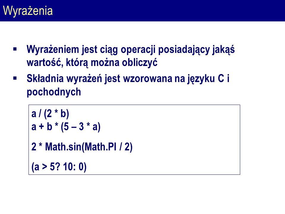Wyrażenia  Wyrażeniem jest ciąg operacji posiadający jakąś wartość, którą można obliczyć  Składnia wyrażeń jest wzorowana na języku C i pochodnych a / (2 * b) a + b * (5 – 3 * a) 2 * Math.sin(Math.PI / 2) (a > 5.