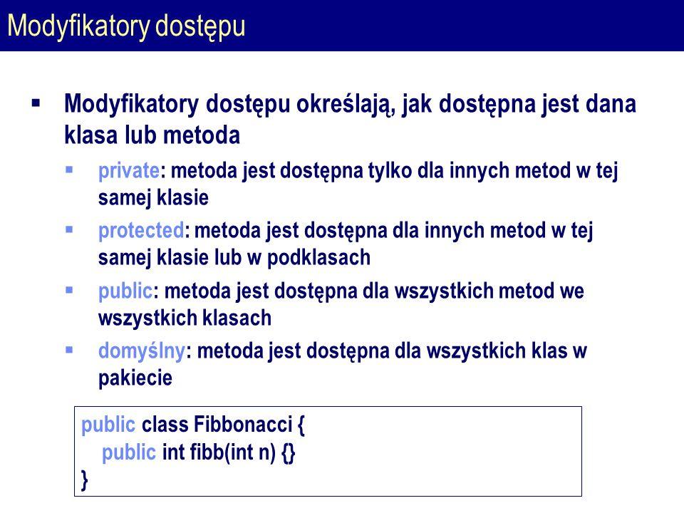 Modyfikatory dostępu  Modyfikatory dostępu określają, jak dostępna jest dana klasa lub metoda  private: metoda jest dostępna tylko dla innych metod w tej samej klasie  protected: metoda jest dostępna dla innych metod w tej samej klasie lub w podklasach  public: metoda jest dostępna dla wszystkich metod we wszystkich klasach  domyślny: metoda jest dostępna dla wszystkich klas w pakiecie public class Fibbonacci { public int fibb(int n) {} }