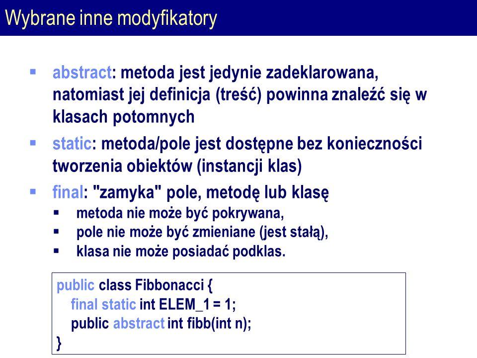 Wybrane inne modyfikatory  abstract: metoda jest jedynie zadeklarowana, natomiast jej definicja (treść) powinna znaleźć się w klasach potomnych  static: metoda/pole jest dostępne bez konieczności tworzenia obiektów (instancji klas)  final: zamyka pole, metodę lub klasę  metoda nie może być pokrywana,  pole nie może być zmieniane (jest stałą),  klasa nie może posiadać podklas.
