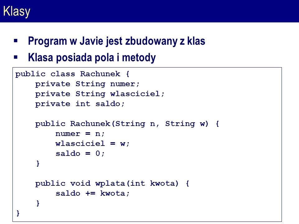 Klasy  Program w Javie jest zbudowany z klas  Klasa posiada pola i metody public class Rachunek { private String numer; private String wlasciciel; private int saldo; public Rachunek(String n, String w) { numer = n; wlasciciel = w; saldo = 0; } public void wplata(int kwota) { saldo += kwota; }