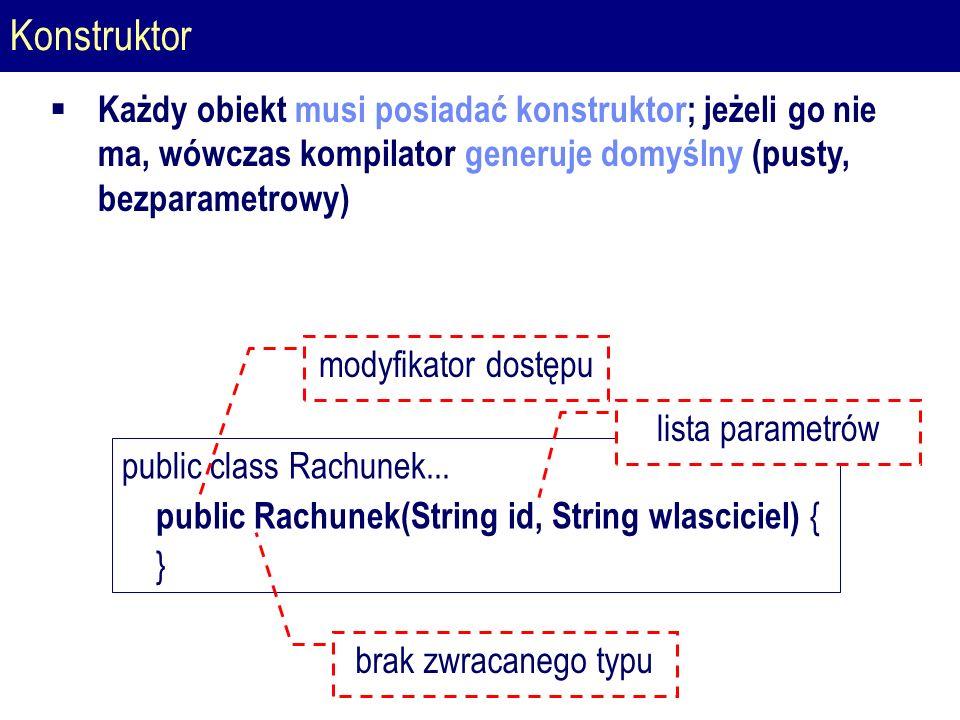 Konstruktor  Każdy obiekt musi posiadać konstruktor; jeżeli go nie ma, wówczas kompilator generuje domyślny (pusty, bezparametrowy) public class Rachunek...
