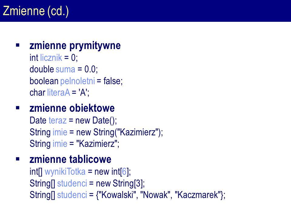 Zmienne (cd.)  zmienne prymitywne int licznik = 0; double suma = 0.0; boolean pelnoletni = false; char literaA = A ;  zmienne obiektowe Date teraz = new Date(); String imie = new String( Kazimierz ); String imie = Kazimierz ;  zmienne tablicowe int[] wynikiTotka = new int[6]; String[] studenci = new String[3]; String[] studenci = { Kowalski , Nowak , Kaczmarek };