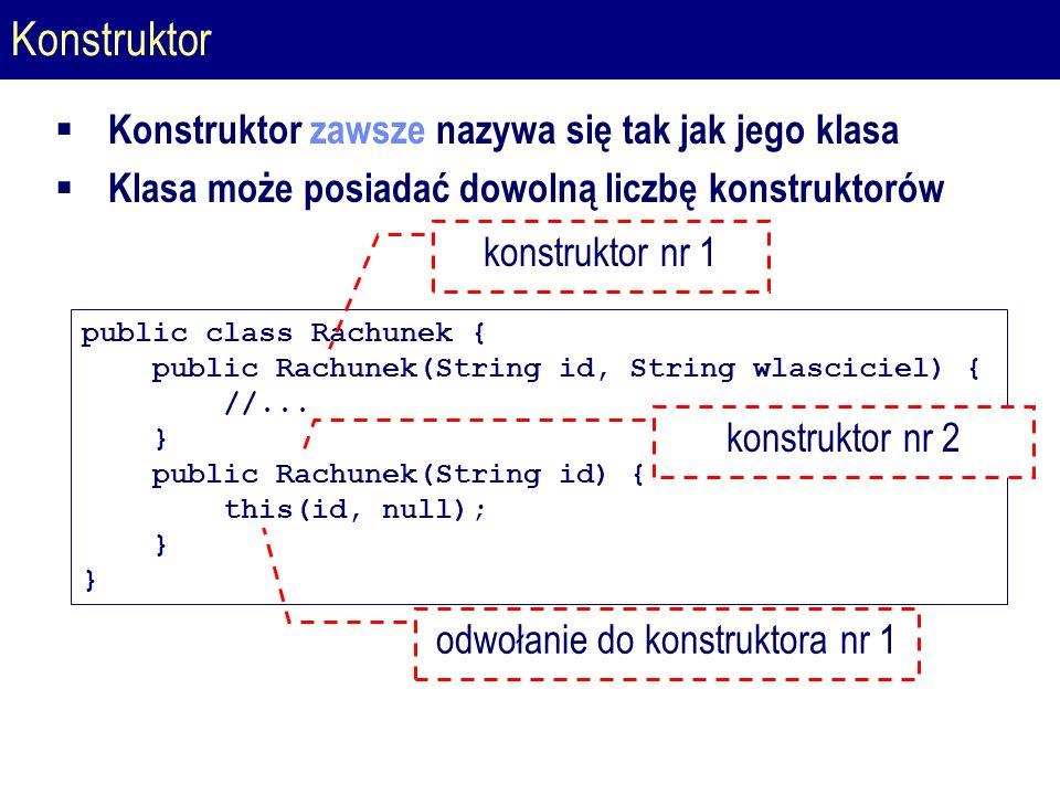 Konstruktor public class Rachunek { public Rachunek(String id, String wlasciciel) { //...