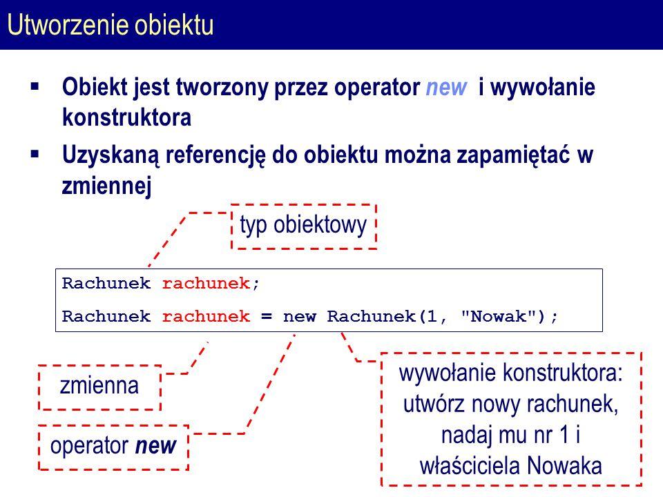 Utworzenie obiektu Rachunek rachunek; Rachunek rachunek = new Rachunek(1, Nowak ); typ obiektowy wywołanie konstruktora: utwórz nowy rachunek, nadaj mu nr 1 i właściciela Nowaka zmienna operator new  Obiekt jest tworzony przez operator new i wywołanie konstruktora  Uzyskaną referencję do obiektu można zapamiętać w zmiennej