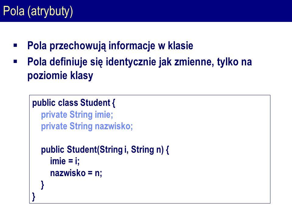 Pola (atrybuty)  Pola przechowują informacje w klasie  Pola definiuje się identycznie jak zmienne, tylko na poziomie klasy public class Student { private String imie; private String nazwisko; public Student(String i, String n) { imie = i; nazwisko = n; } }