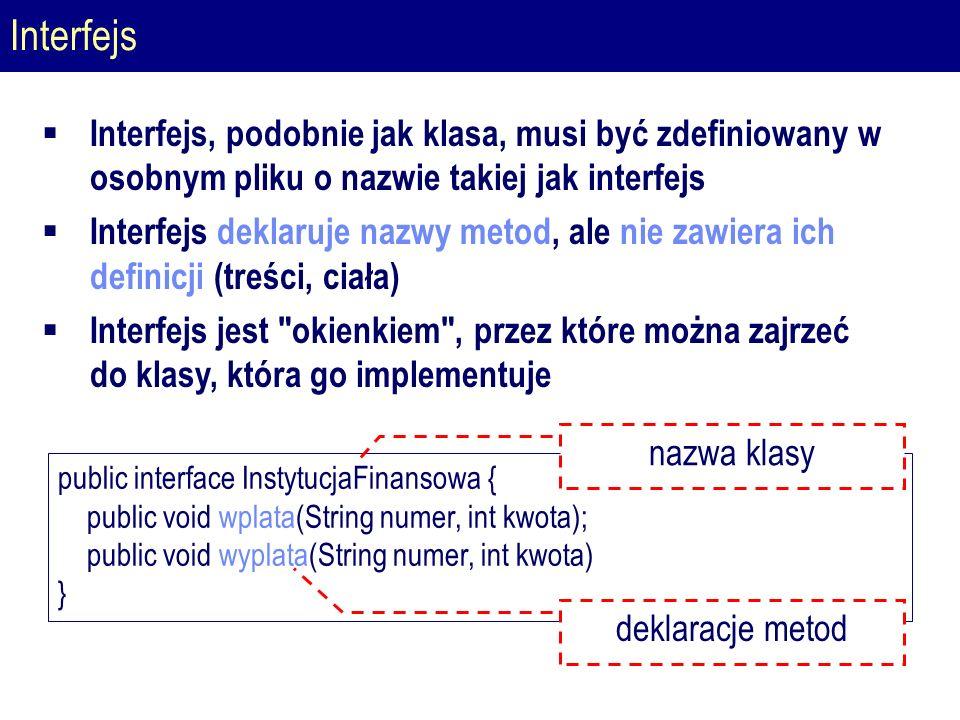 Interfejs public interface InstytucjaFinansowa { public void wplata(String numer, int kwota); public void wyplata(String numer, int kwota) } nazwa klasy deklaracje metod  Interfejs, podobnie jak klasa, musi być zdefiniowany w osobnym pliku o nazwie takiej jak interfejs  Interfejs deklaruje nazwy metod, ale nie zawiera ich definicji (treści, ciała)  Interfejs jest okienkiem , przez które można zajrzeć do klasy, która go implementuje
