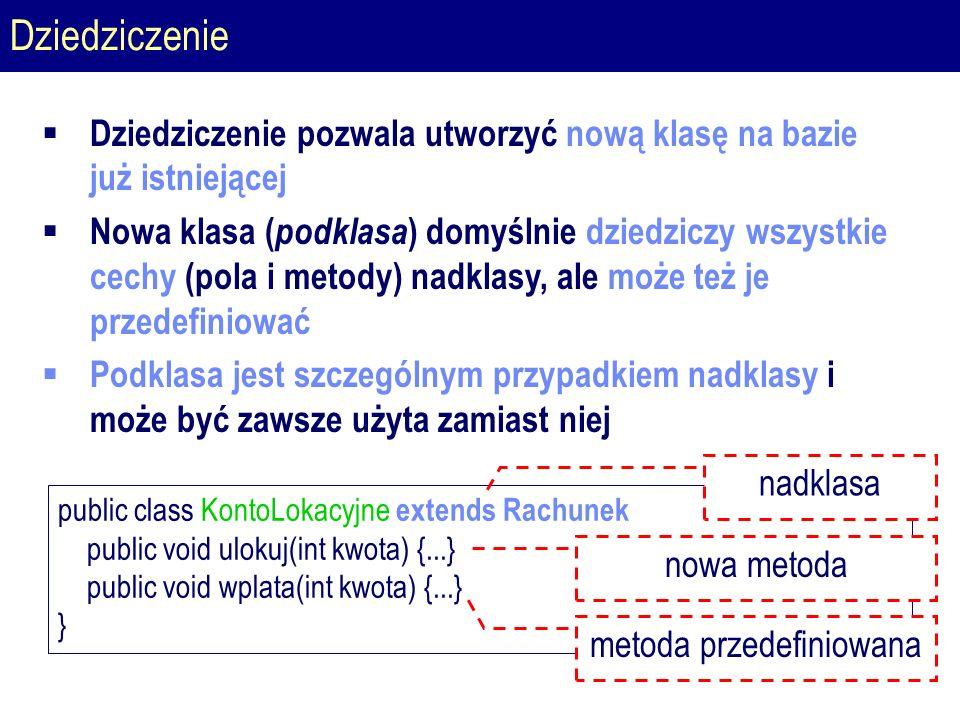 Dziedziczenie public class KontoLokacyjne extends Rachunek public void ulokuj(int kwota) {...} public void wplata(int kwota) {...} } nadklasa nowa metoda  Dziedziczenie pozwala utworzyć nową klasę na bazie już istniejącej  Nowa klasa ( podklasa ) domyślnie dziedziczy wszystkie cechy (pola i metody) nadklasy, ale może też je przedefiniować  Podklasa jest szczególnym przypadkiem nadklasy i może być zawsze użyta zamiast niej metoda przedefiniowana