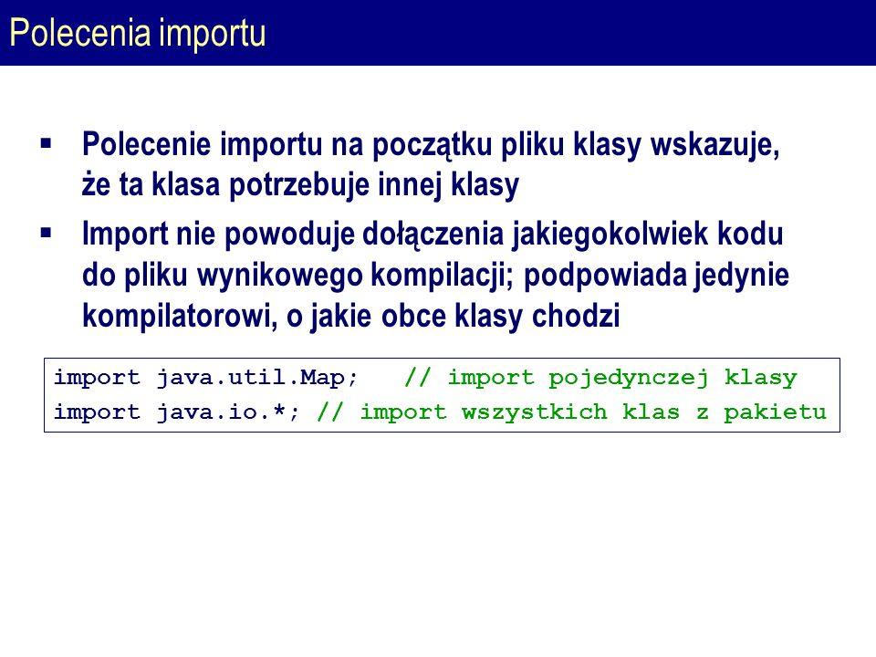 Polecenia importu  Polecenie importu na początku pliku klasy wskazuje, że ta klasa potrzebuje innej klasy  Import nie powoduje dołączenia jakiegokolwiek kodu do pliku wynikowego kompilacji; podpowiada jedynie kompilatorowi, o jakie obce klasy chodzi import java.util.Map; // import pojedynczej klasy import java.io.*;// import wszystkich klas z pakietu