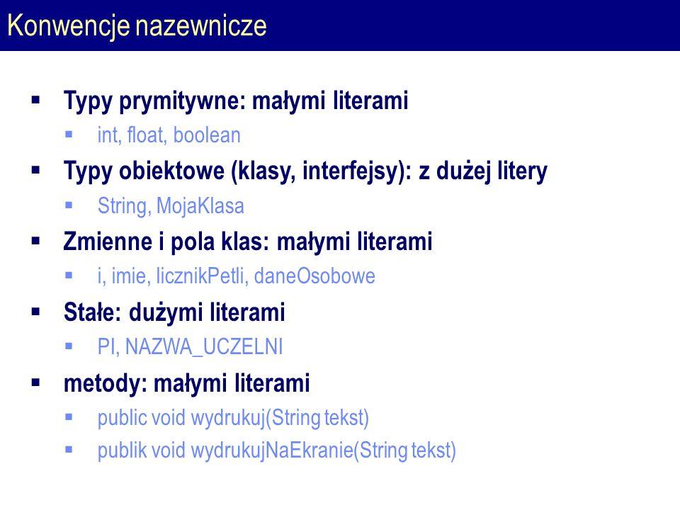 Konwencje nazewnicze  Typy prymitywne: małymi literami  int, float, boolean  Typy obiektowe (klasy, interfejsy): z dużej litery  String, MojaKlasa  Zmienne i pola klas: małymi literami  i, imie, licznikPetli, daneOsobowe  Stałe: dużymi literami  PI, NAZWA_UCZELNI  metody: małymi literami  public void wydrukuj(String tekst)  publik void wydrukujNaEkranie(String tekst)