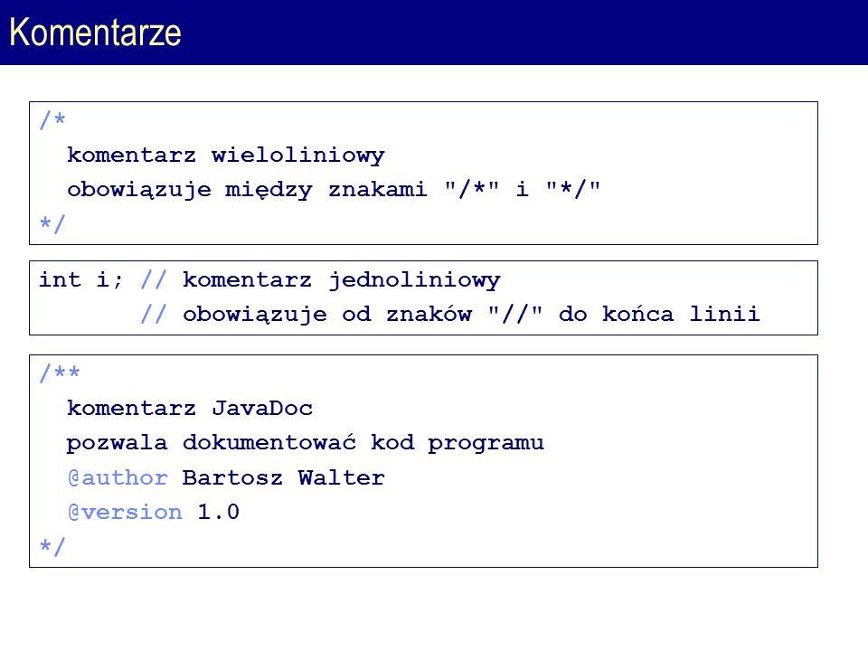 Komentarze /* komentarz wieloliniowy obowiązuje między znakami /* i */ */ int i; // komentarz jednoliniowy // obowiązuje od znaków // do końca linii /** komentarz JavaDoc pozwala dokumentować kod programu @author Bartosz Walter @version 1.0 */