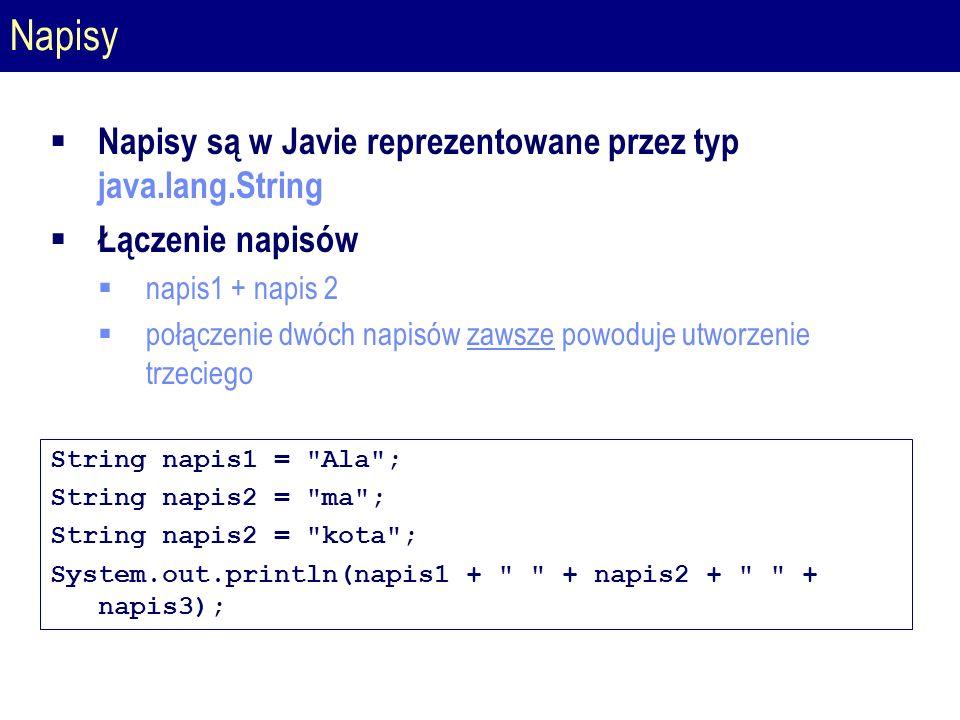 Napisy  Napisy są w Javie reprezentowane przez typ java.lang.String  Łączenie napisów  napis1 + napis 2  połączenie dwóch napisów zawsze powoduje utworzenie trzeciego String napis1 = Ala ; String napis2 = ma ; String napis2 = kota ; System.out.println(napis1 + + napis2 + + napis3);