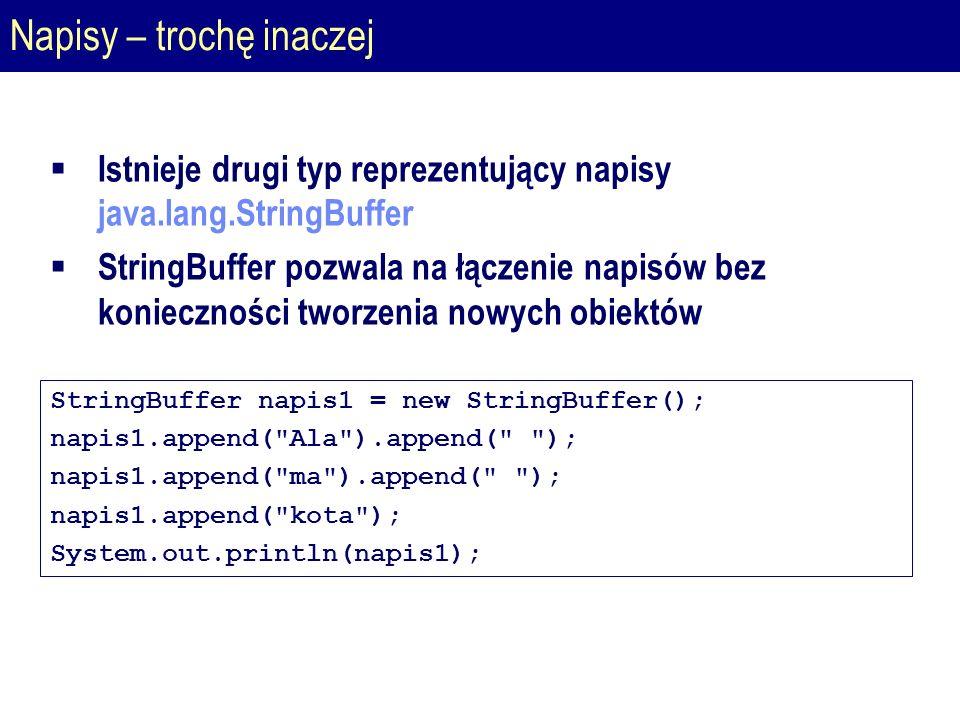 Napisy – trochę inaczej  Istnieje drugi typ reprezentujący napisy java.lang.StringBuffer  StringBuffer pozwala na łączenie napisów bez konieczności tworzenia nowych obiektów StringBuffer napis1 = new StringBuffer(); napis1.append( Ala ).append( ); napis1.append( ma ).append( ); napis1.append( kota ); System.out.println(napis1);