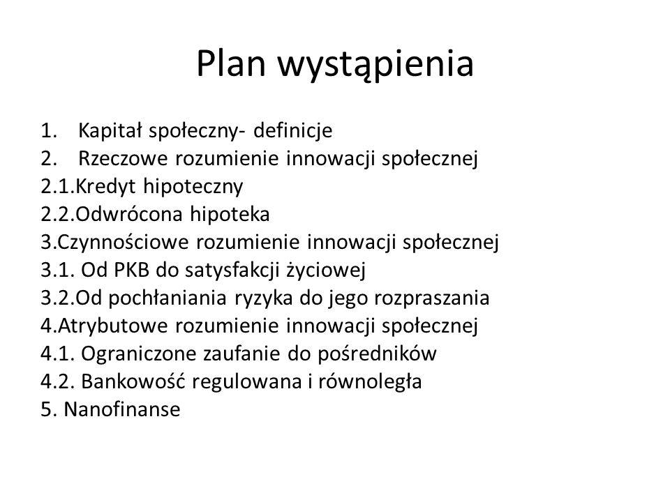 Plan wystąpienia 1.Kapitał społeczny- definicje 2.Rzeczowe rozumienie innowacji społecznej 2.1.Kredyt hipoteczny 2.2.Odwrócona hipoteka 3.Czynnościowe rozumienie innowacji społecznej 3.1.