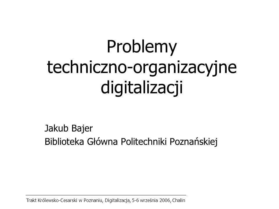 Trakt Królewsko-Cesarski w Poznaniu, Digitalizacja, 5-6 września 2006, Chalin Problemy techniczno-organizacyjne digitalizacji Jakub Bajer Biblioteka Główna Politechniki Poznańskiej