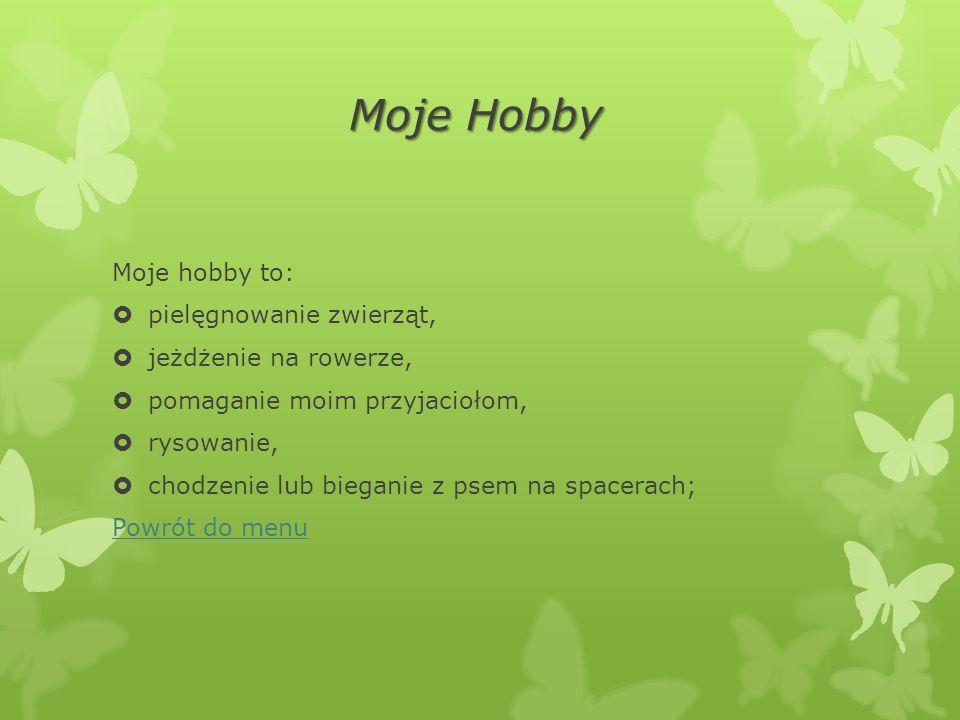 Moje Hobby Moje hobby to:  pielęgnowanie zwierząt,  jeżdżenie na rowerze,  pomaganie moim przyjaciołom,  rysowanie,  chodzenie lub bieganie z psem na spacerach; Powrót do menu