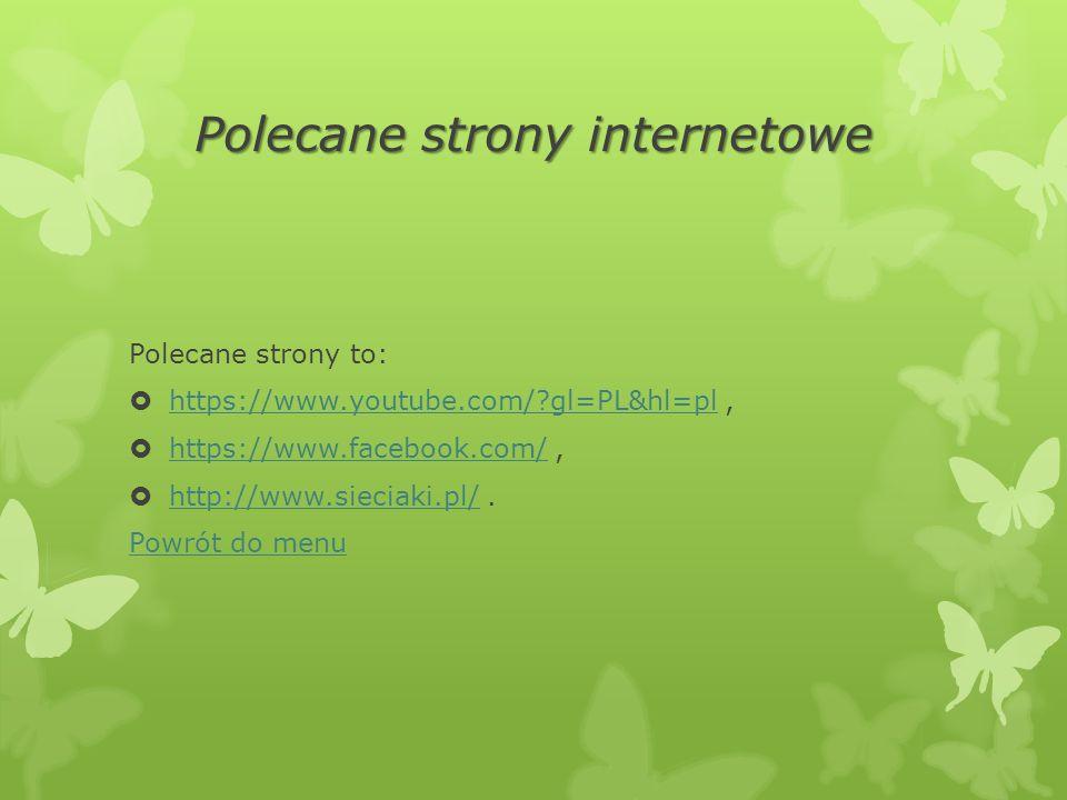 Polecane strony internetowe Polecane strony to:  https://www.youtube.com/?gl=PL&hl=pl, https://www.youtube.com/?gl=PL&hl=pl  https://www.facebook.com/, https://www.facebook.com/  http://www.sieciaki.pl/.