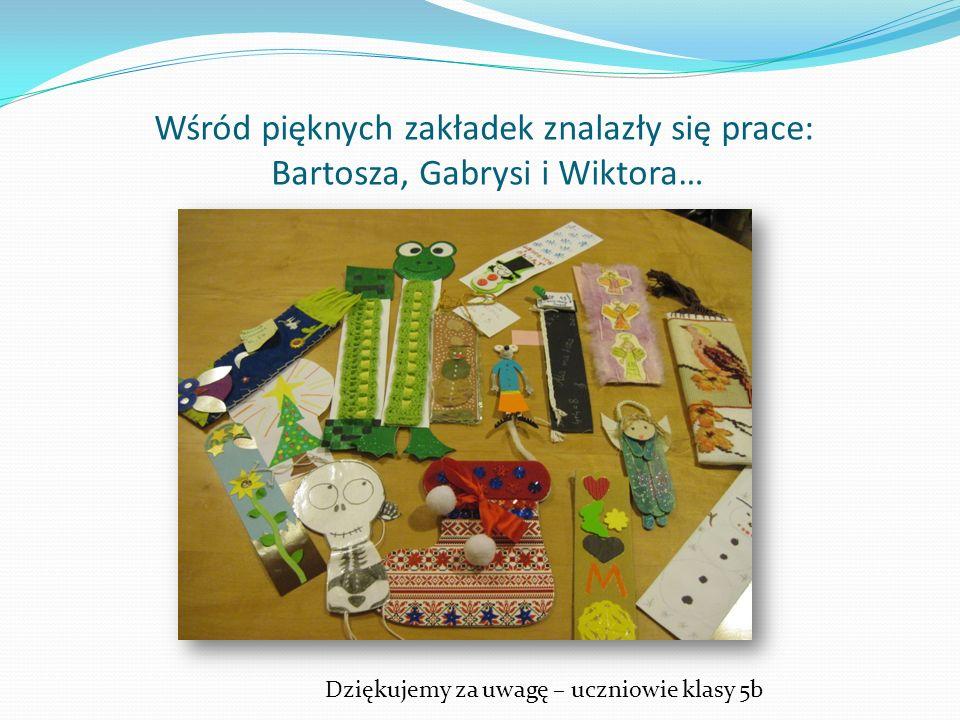 Wśród pięknych zakładek znalazły się prace: Bartosza, Gabrysi i Wiktora… Dziękujemy za uwagę – uczniowie klasy 5b