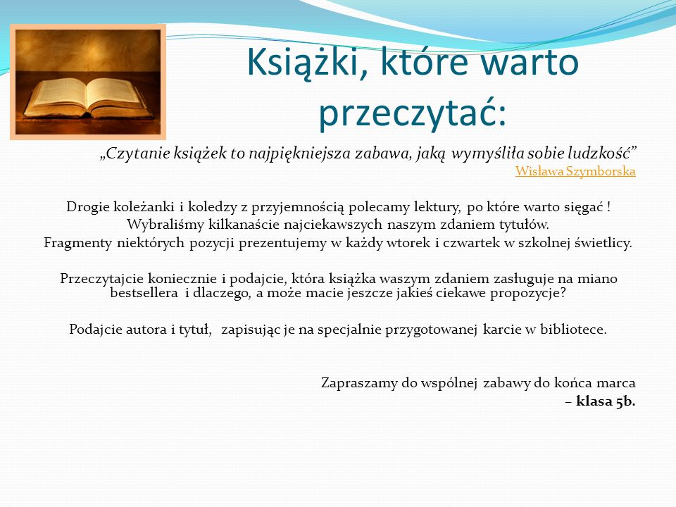 """Książki, które warto przeczytać: """"Czytanie książek to najpiękniejsza zabawa, jaką wymyśliła sobie ludzkość Wisława Szymborska Drogie koleżanki i koledzy z przyjemnością polecamy lektury, po które warto sięgać ."""
