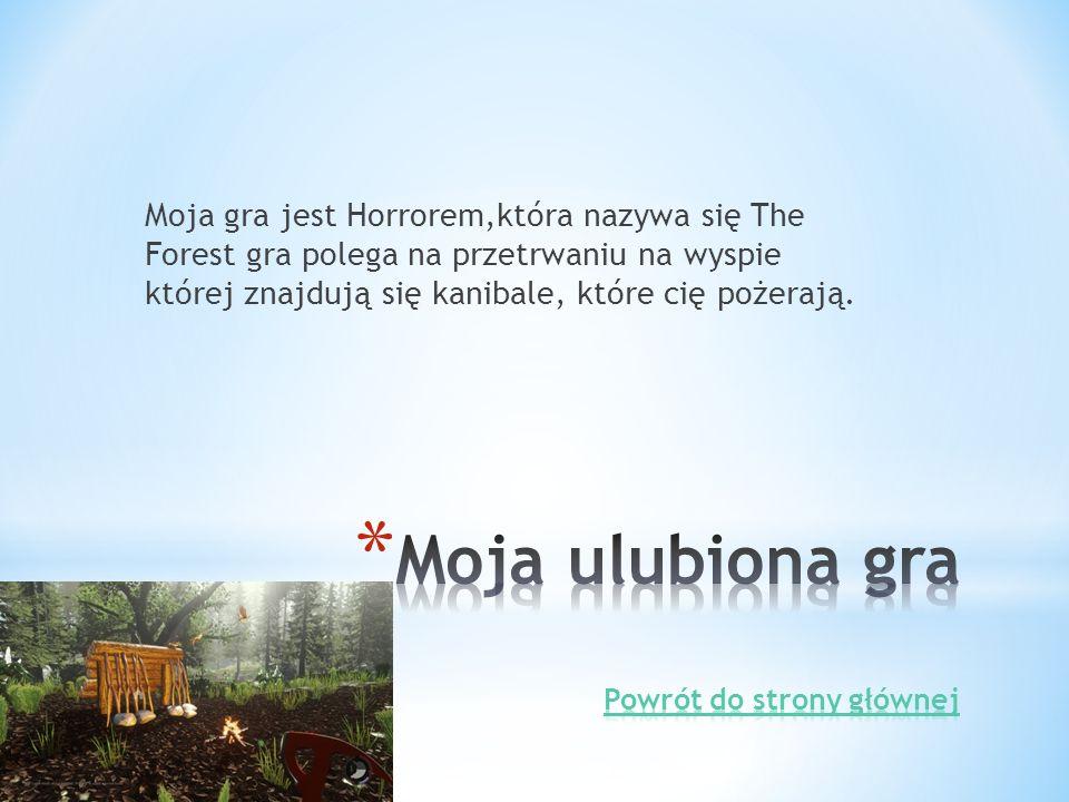 Moja gra jest Horrorem,która nazywa się The Forest gra polega na przetrwaniu na wyspie której znajdują się kanibale, które cię pożerają.