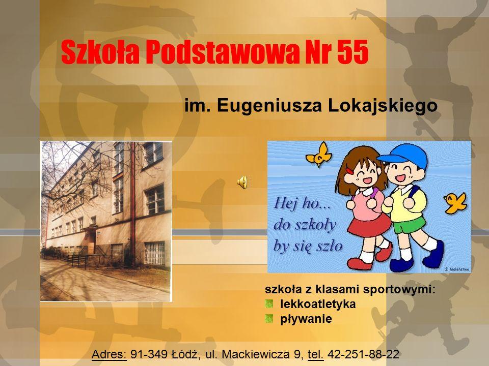 Szkoła Podstawowa Nr 55 im. Eugeniusza Lokajskiego szkoła z klasami sportowymi: lekkoatletyka pływanie Adres: 91-349 Łódź, ul. Mackiewicza 9, tel. 42-
