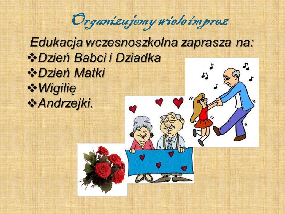 Organizujemy wiele imprez Edukacja wczesnoszkolna zaprasza na:  Dzień Babci i Dziadka  Dzień Matki  Wigilię  Andrzejki.
